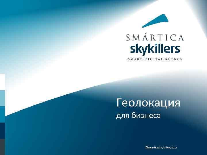 Геолокация для бизнеса ©Smartica/Skykillers, 2011