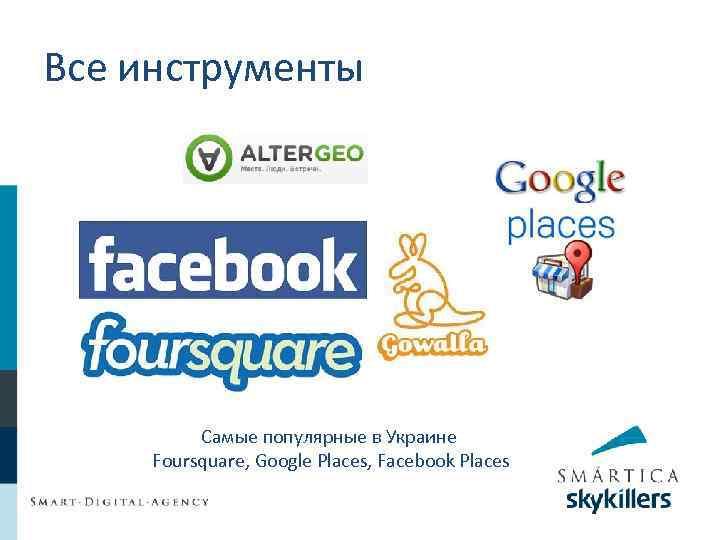Все инструменты Самые популярные в Украине Foursquare, Google Places, Facebook Places