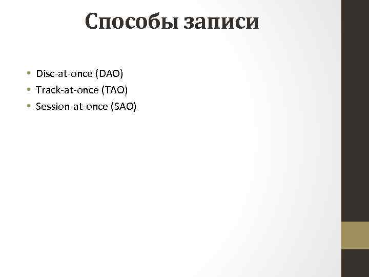 Способы записи • Disc-at-once (DAO) • Track-at-once (TAO) • Session-at-once (SAO)