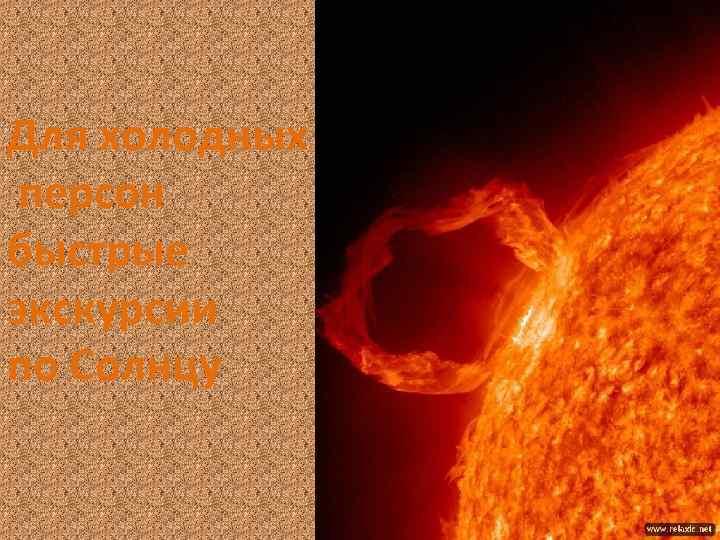 Для холодных персон быстрые экскурсии по Солнцу