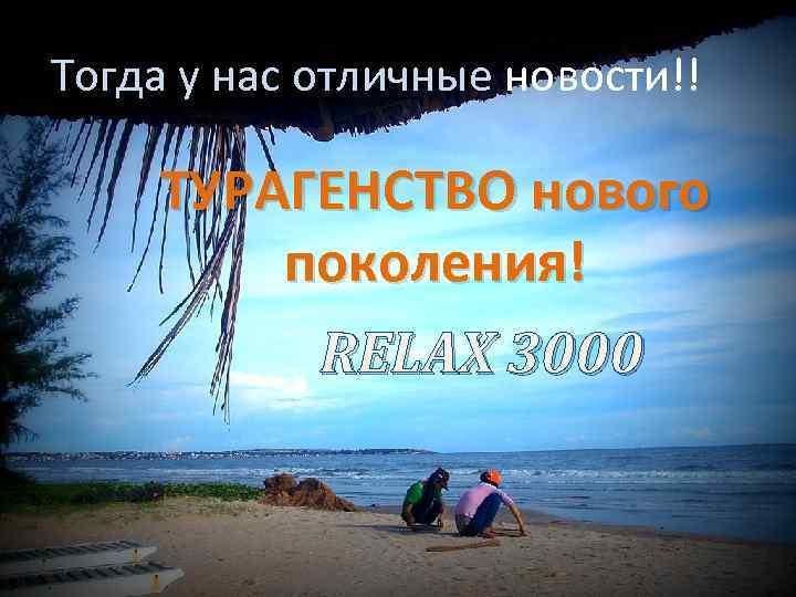 Тогда у нас отличные новости!! ТУРАГЕНСТВО нового поколения! RELAX 3000