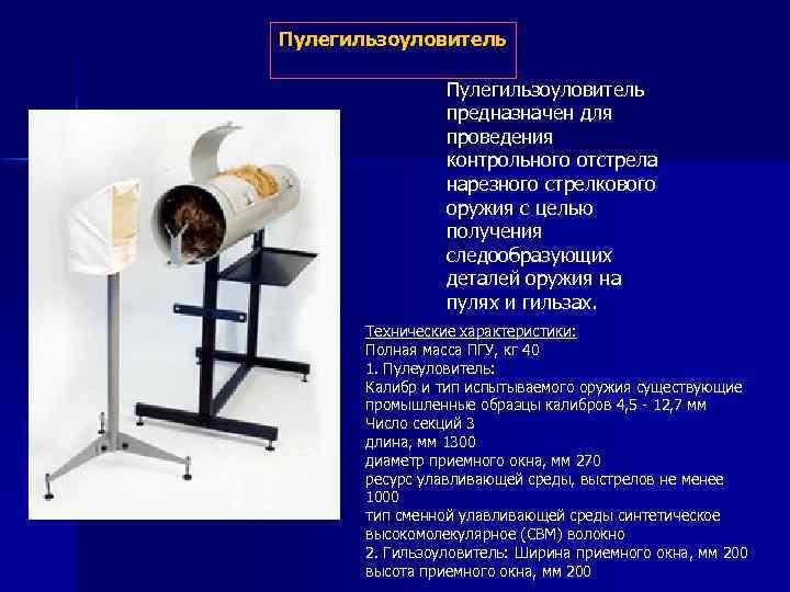 Пулегильзоуловитель предназначен для проведения контрольного отстрела нарезного стрелкового оружия с целью получения следообразующих деталей