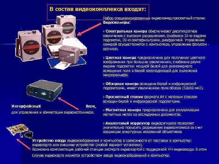 В состав видеокомплекса входят: Набор специализированных видеокамер, просветный столик. Видеокамеры: › Спектральная камера обеспечивает