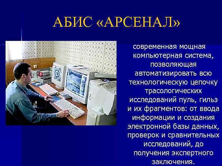 АБИС «АРСЕНАЛ» современная мощная компьютерная система, позволяющая автоматизировать всю технологическую цепочку трасологических исследований пуль,