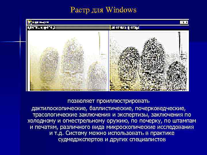 Растр для Windows позволяет проиллюстрировать дактилоскопические, баллистические, почерковедческие, трасологические заключения и экспертизы, заключения по