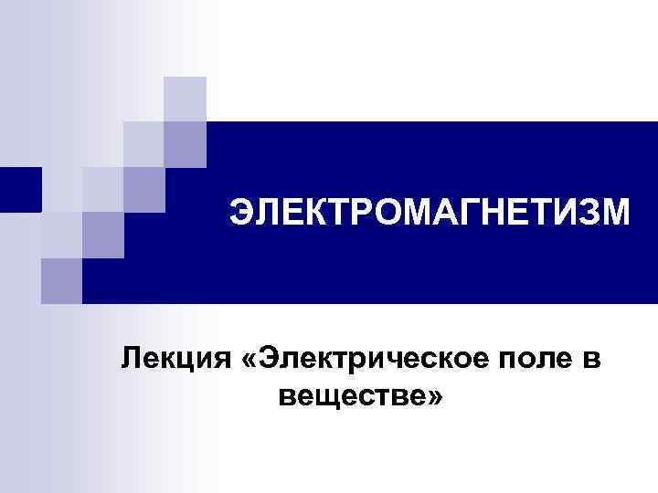 ЭЛЕКТРОМАГНЕТИЗМ Лекция «Электрическое поле в веществе»