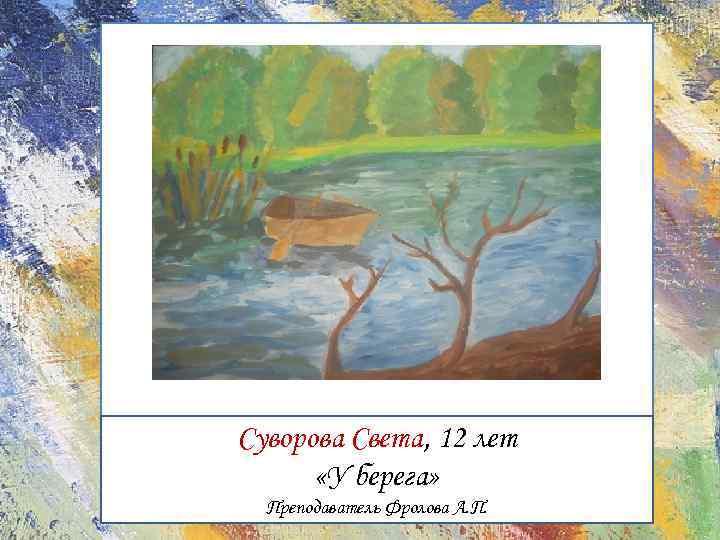 Суворова Света, 12 лет «У берега» Преподаватель Фролова А. П.