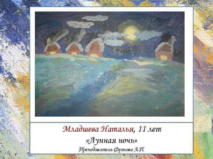 Младшева Наталья, 11 лет «Лунная ночь» Преподаватель Фролова А. П.