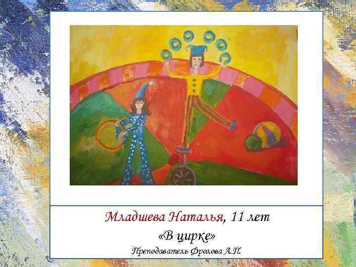 Младшева Наталья, 11 лет «В цирке» Преподаватель Фролова А. П.