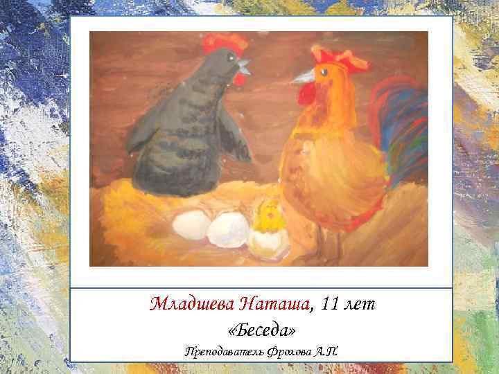 Младшева Наташа, 11 лет «Беседа» Преподаватель Фролова А. П.