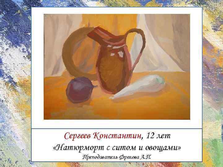 Сергеев Константин, 12 лет «Натюрморт с ситом и овощами» Преподаватель Фролова А. П.