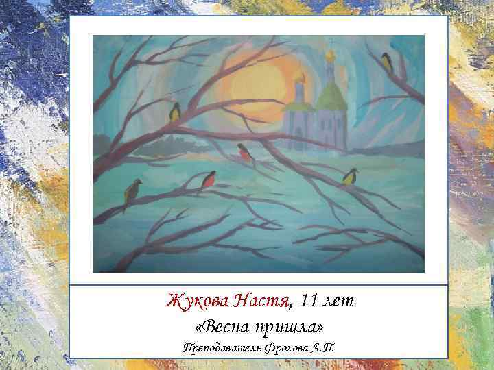 Жукова Настя, 11 лет «Весна пришла» Преподаватель Фролова А. П.