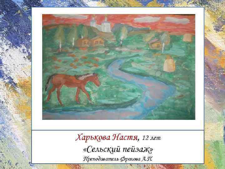 Харькова Настя, 12 лет «Сельский пейзаж» Преподаватель Фролова А. П.
