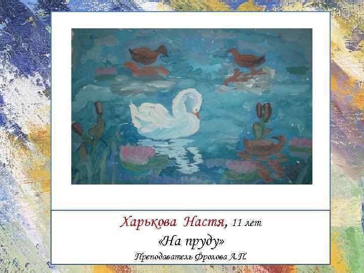 Харькова Настя, 11 лет «На пруду» Преподаватель Фролова А. П.