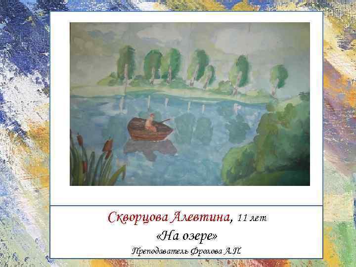 Скворцова Алевтина, 11 лет «На озере» Преподаватель Фролова А. П.