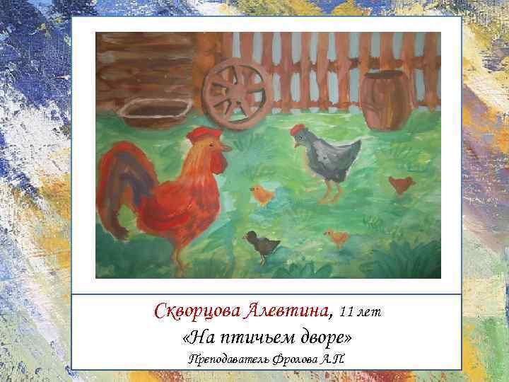 Скворцова Алевтина, 11 лет «На птичьем дворе» Преподаватель Фролова А. П.