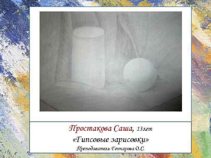 Простакова Саша, 13 лет «Гипсовые зарисовки» Преподаватель Гончарова О. С.