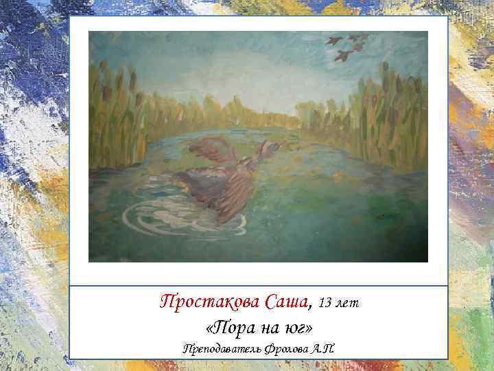 Простакова Саша, 13 лет «Пора на юг» Преподаватель Фролова А. П.