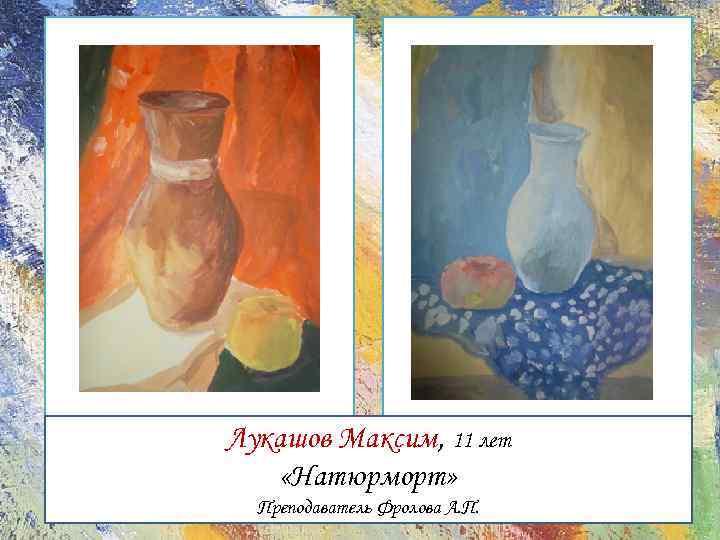 Лукашов Максим, 11 лет «Натюрморт» Преподаватель Фролова А. П.