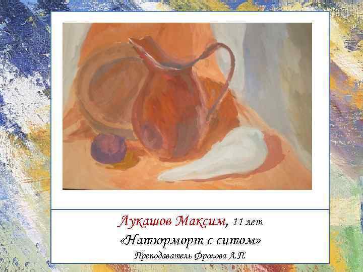 Лукашов Максим, 11 лет «Натюрморт с ситом» Преподаватель Фролова А. П.