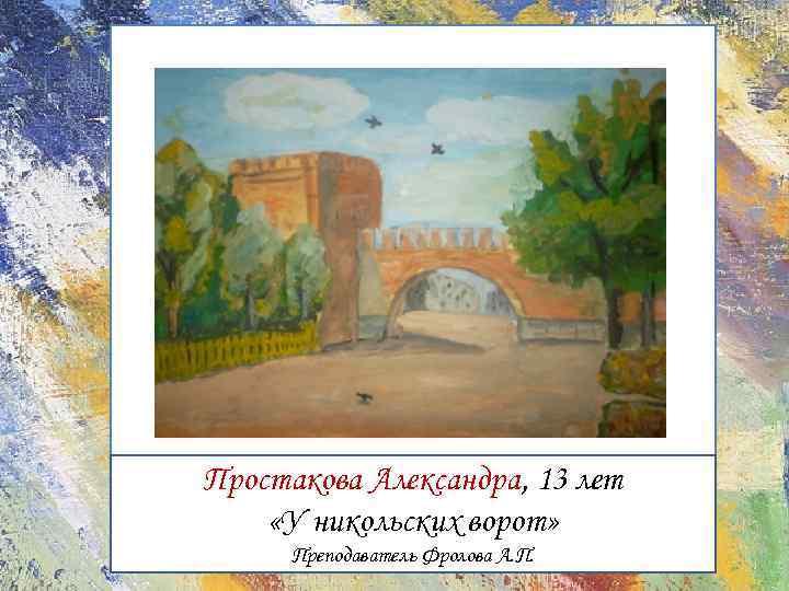 Простакова Александра, 13 лет «У никольских ворот» Преподаватель Фролова А. П.