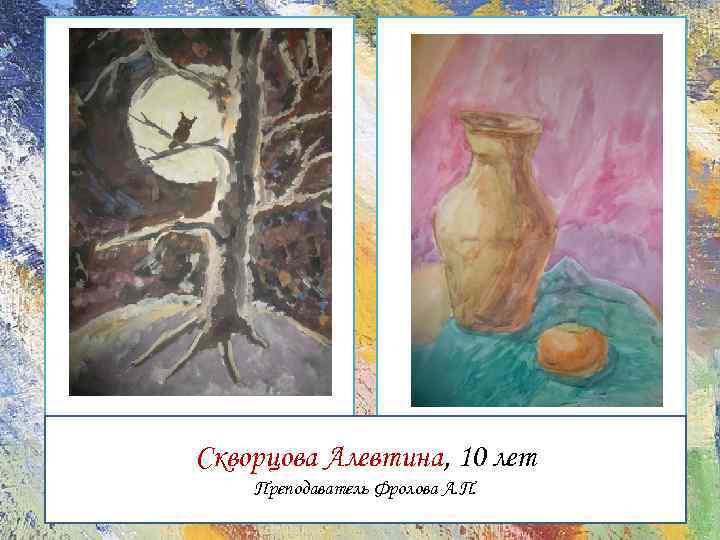 Скворцова Алевтина, 10 лет Преподаватель Фролова А. П.
