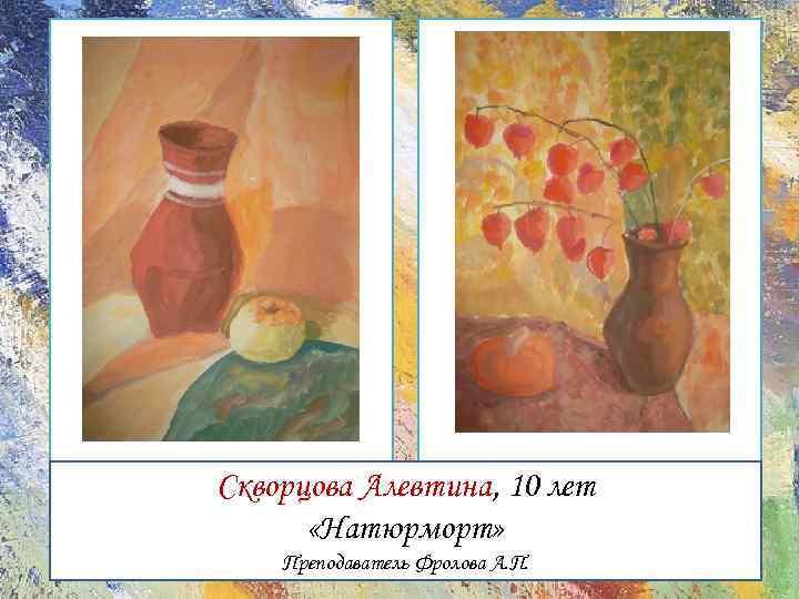 Скворцова Алевтина, 10 лет «Натюрморт» Преподаватель Фролова А. П.
