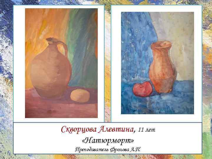 Скворцова Алевтина, 11 лет «Натюрморт» Преподаватель Фролова А. П.