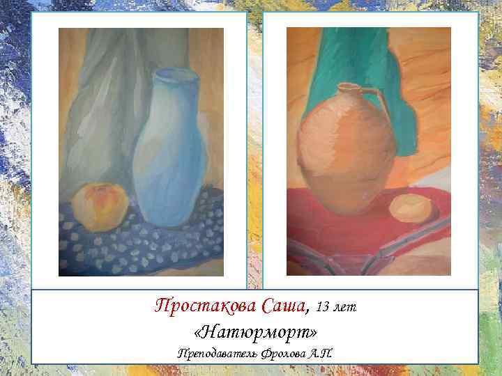 Простакова Саша, 13 лет «Натюрморт» Преподаватель Фролова А. П.