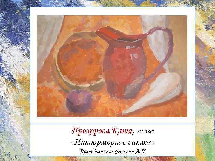 Прохорова Катя, 10 лет «Натюрморт с ситом» Преподаватель Фролова А. П.
