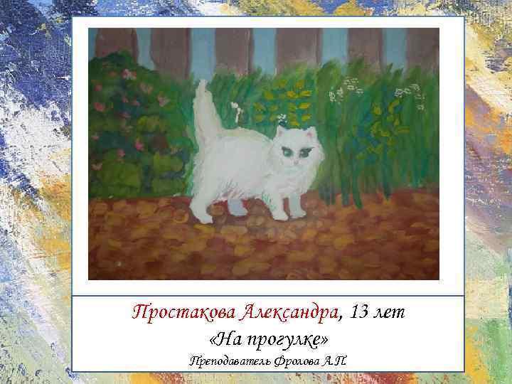 Простакова Александра, 13 лет «На прогулке» Преподаватель Фролова А. П.