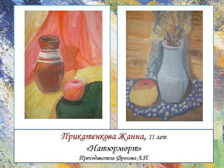 Прикатенкова Жанна, 11 лет «Натюрморт» Преподаватель Фролова А. П.