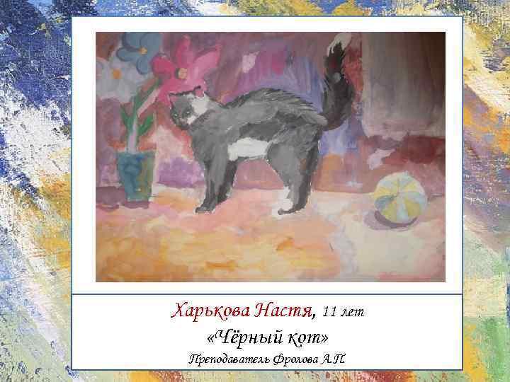 Харькова Настя, 11 лет «Чёрный кот» Преподаватель Фролова А. П.