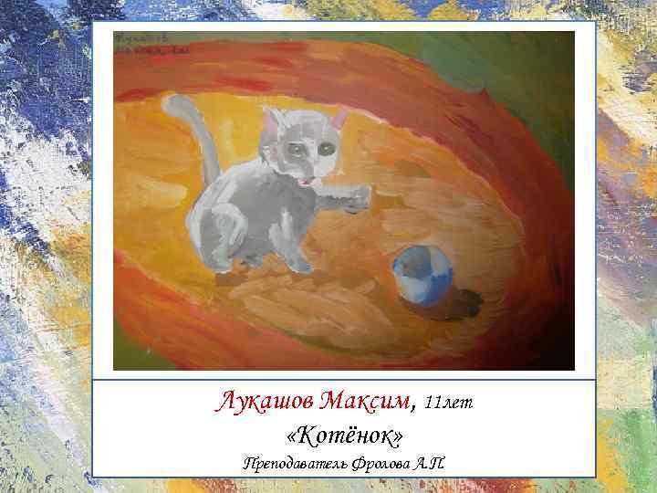 Лукашов Максим, 11 лет «Котёнок» Преподаватель Фролова А. П.