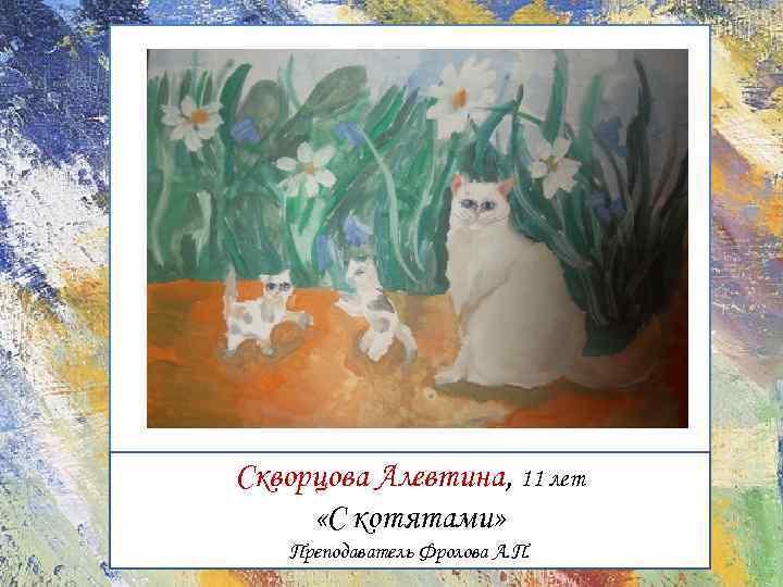 Скворцова Алевтина, 11 лет «С котятами» Преподаватель Фролова А. П.