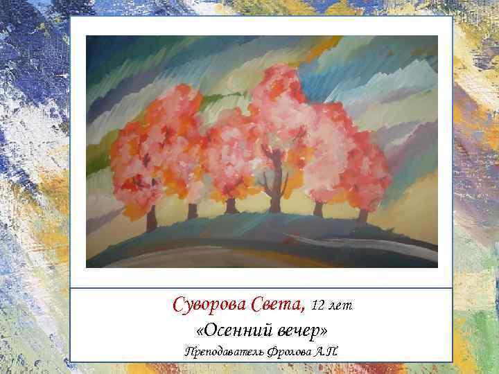 Суворова Света, 12 лет «Осенний вечер» Преподаватель Фролова А. П.