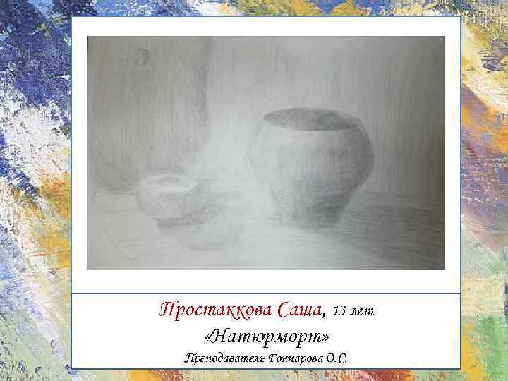 Простаккова Саша, 13 лет «Натюрморт» Преподаватель Гончарова О. С.