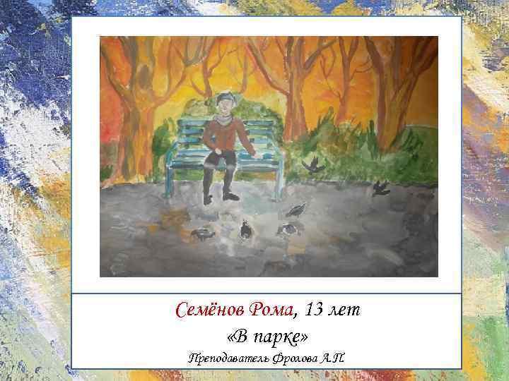 Семёнов Рома, 13 лет «В парке» Преподаватель Фролова А. П.