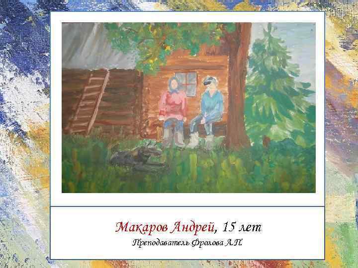 Макаров Андрей, 15 лет Преподаватель Фролова А. П.