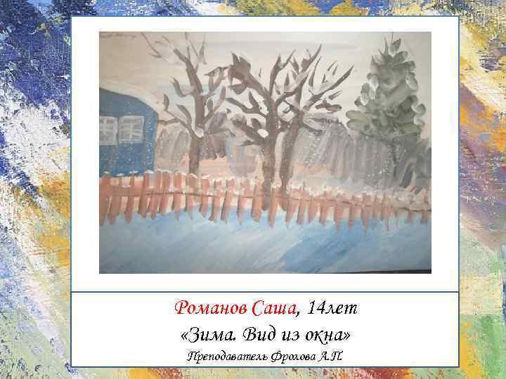 Романов Саша, 14 лет «Зима. Вид из окна» Преподаватель Фролова А. П.