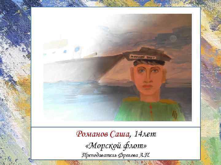Романов Саша, 14 лет «Морской флот» Преподаватель Фролова А. П.