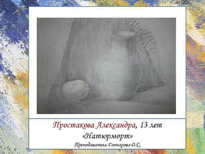 Простакова Александра, 13 лет «Натюрморт» Преподаватель Гончарова О. С,