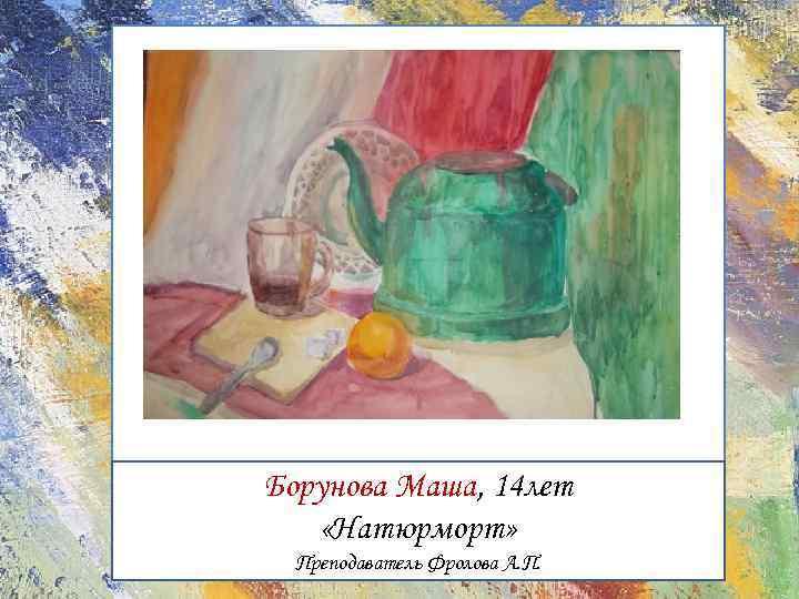 Борунова Маша, 14 лет «Натюрморт» Преподаватель Фролова А. П.