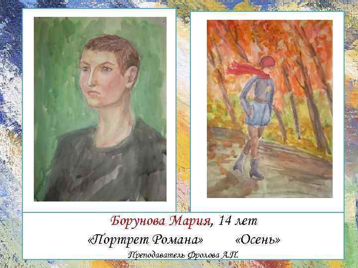 Борунова Мария, 14 лет «Портрет Романа» «Осень» Преподаватель Фролова А. П.