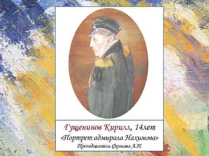 Гущенинов Кирилл, 14 лет «Портрет адмирала Нахимова» Преподаватель Фролова А. П.