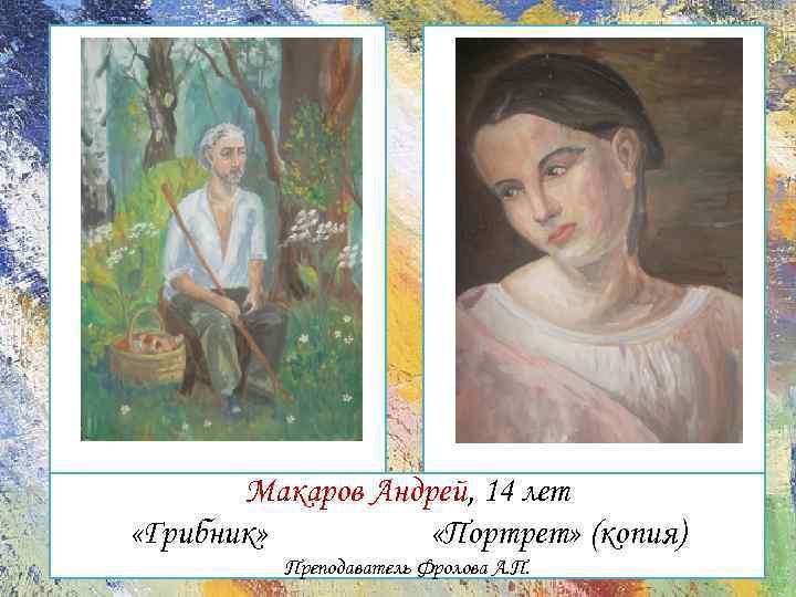 Макаров Андрей, 14 лет «Грибник» «Портрет» (копия) Преподаватель Фролова А. П.