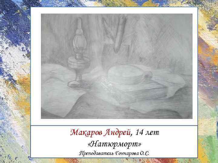 Макаров Андрей, 14 лет «Натюрморт» Преподаватель Гончарова О. С.