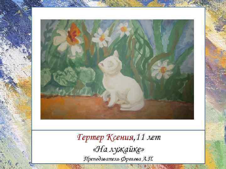 Гертер Ксения, 11 лет «На лужайке» Преподаватель Фролова А. П.