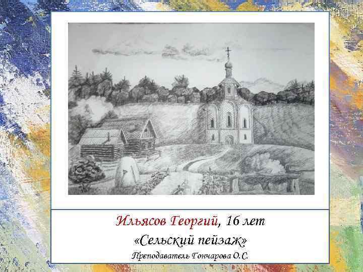 Ильясов Георгий, 16 лет «Сельский пейзаж» Преподаватель Гончарова О. С.
