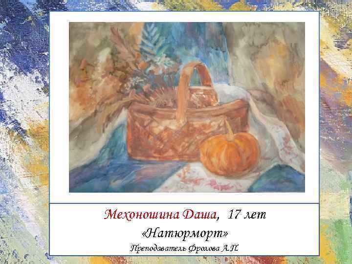 Мехоношина Даша, 17 лет «Натюрморт» Преподаватель Фролова А. П.